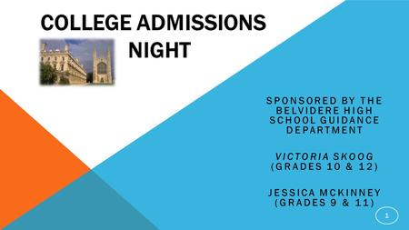 COLLEGE ADMISSIONS NIGHT SPONSORED BY THE BELVIDERE HIGH SCHOOL GUIDANCE DEPARTMENT VICTORIA SKOOG (GRADES 10 & 12) JESSICA MCKINNEY (GRADES 9 & 11) 1.