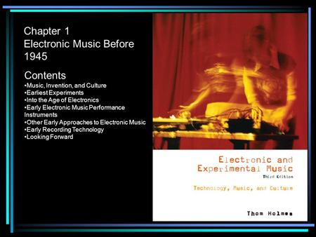 Chapter 1 Electronic Music Before 1945 Contents Music, Invention, and Culture Earliest Experiments Into the Age of Electronics Early Electronic Music Performance.