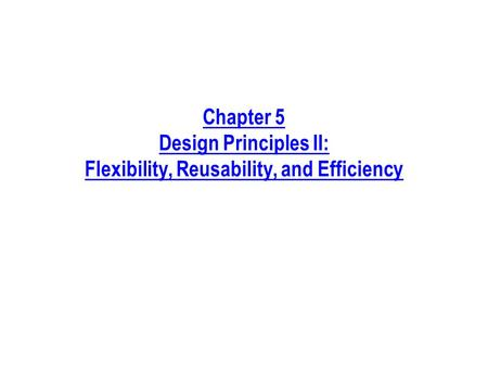 Chapter 5 Design Principles II: Flexibility, Reusability, and Efficiency.