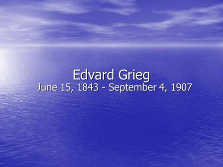Edvard Grieg June 15, 1843 - September 4, 1907. Grieg Born in Norway Born in Norway First music teacher was his mother (She was a wonderful pianist) First.