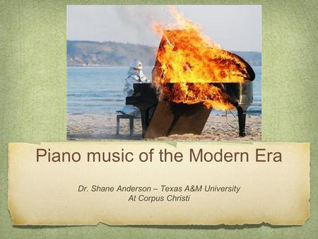 Piano music of the Modern Era Dr. Shane Anderson – Texas A&M University At Corpus Christi.
