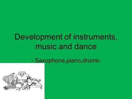 Development of instruments, music and dance - Saxophone,piano,drums-
