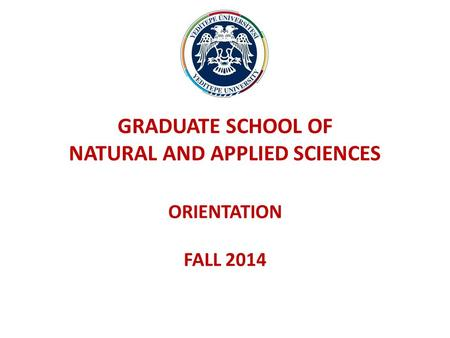 GRADUATE SCHOOL OF NATURAL AND APPLIED SCIENCES ORIENTATION FALL 2014.