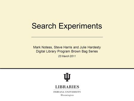 Search Experiments Mark Notess, Steve Harris and Julie Hardesty Digital Library Program Brown Bag Series 23 March 2011.