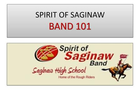 BAND 101 SPIRIT OF SAGINAW BAND 101. REGISTRATION SATURDAY 5/30 9am-1pm Do this before SATURDAY!! Go online and complete the online STUDENT form completion.