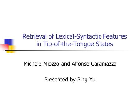 Retrieval of Lexical-Syntactic Features in Tip-of-the-Tongue States Michele Miozzo and Alfonso Caramazza Presented by Ping Yu.