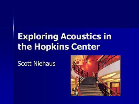 Exploring Acoustics in the Hopkins Center Scott Niehaus.