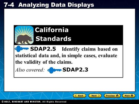 Holt CA Course 1 7-4 Analyzing Data Displays SDAP2.5 Identify claims based on statistical data and, in simple cases, evaluate the validity of the claims.
