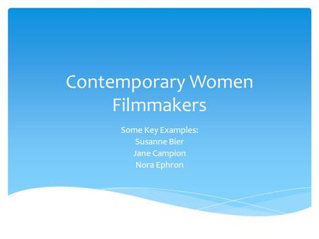 Contemporary Women Filmmakers Some Key Examples: Susanne Bier Jane Campion Nora Ephron.