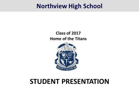 STUDENT PRESENTATION <strong>Class</strong> of 2017 Home of the Titans Northview High School.