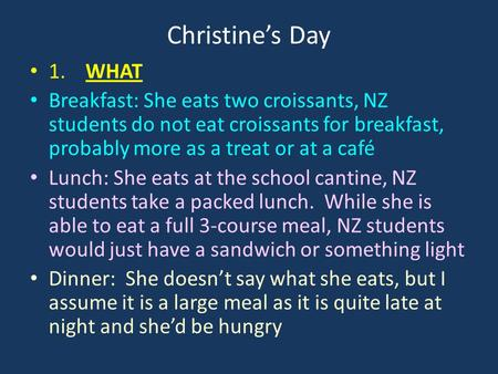 Christine's Day 1. WHAT Breakfast: She eats two croissants, NZ students do not eat croissants for breakfast, probably more as a treat or at a café Lunch: