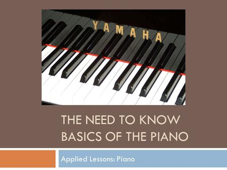 THE NEED TO KNOW BASICS OF THE PIANO Applied Lessons: Piano.