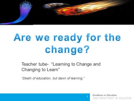 "1 Teacher tube- ""Learning to Change and Changing to Learn"" ""Death of education, but dawn of learning."""