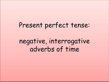 Present perfect tense: negative, interrogative adverbs of time