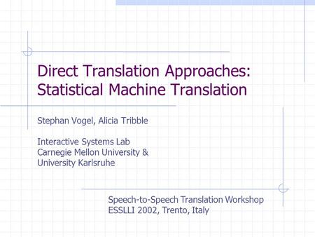 Direct Translation Approaches: Statistical Machine Translation Stephan Vogel, Alicia Tribble Interactive Systems Lab Carnegie Mellon University & University.