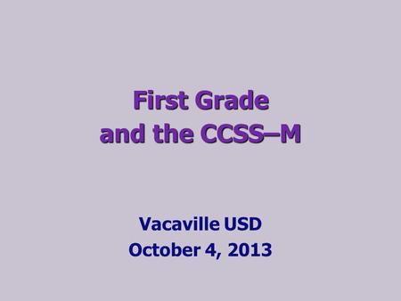 First Grade and the CCSS–M Vacaville USD October 4, 2013.