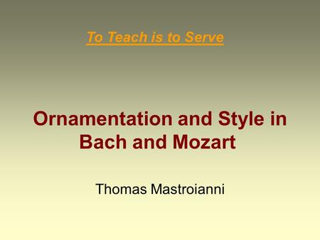 Ornamentation and Style in Bach and Mozart Thomas Mastroianni To Teach is to Serve.