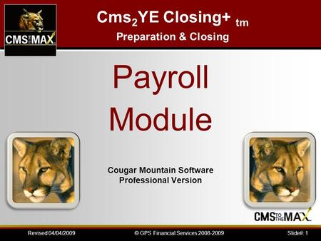 Slide#: 1© GPS Financial Services 2008-2009Revised 04/04/2009 Cougar Mountain Software Professional Version Cms 2 YE Closing+ tm Preparation & Closing.