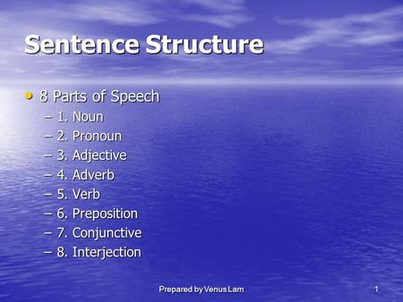 Prepared by Venus Lam1 Sentence Structure 8Parts of Speech –1. –1. Noun –2. –2. Pronoun –3. –3. Adjective –4. –4. Adverb –5. –5. Verb –6. –6. Preposition.