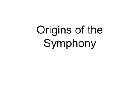 Origins of the Symphony. The Baroque Period (1600-1750) Birth of opera. Very dramatic period. Extreme contrasts. [romantic]