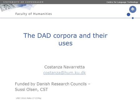 LREC 2010, Malta 17-23 Maj Centre for Language Technology The DAD corpora and their uses Costanza Navarretta Funded by Danish Research.