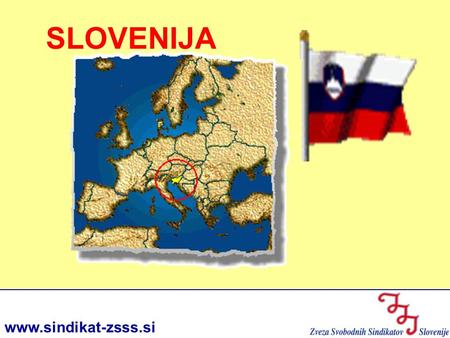 Www.sindikat-zsss.si SLOVENIJA. SLOVENIA IN BRIEF SLOVENIA IN BRIEF www.sindikat-zsss.si Area: 20,273 km2 Population: 2,001,114 (30.6.2005) Capital city: