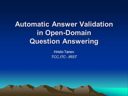 Automatic Answer Validation in Open-Domain Question Answering Hristo Tanev TCC,ITC - IRST.