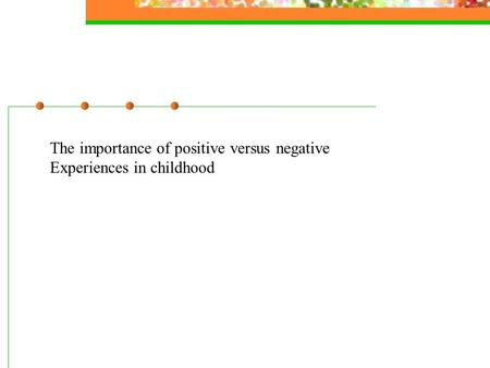 The importance of positive versus negative Experiences in childhood.