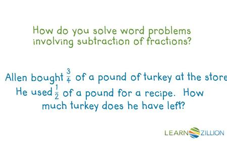 How do you solve word problems involving subtraction of fractions? much turkey does he have left? Allen bought of a pound of turkey at the store. He used.