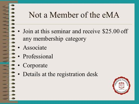 Not a Member of the eMA Join at this seminar and receive $25.00 off any membership category Associate Professional Corporate Details at the registration.