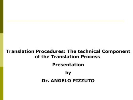 Translation Procedures: The technical Component of the Translation Process Presentation by Dr. ANGELO PIZZUTO.