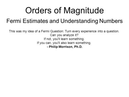 Orders of Magnitude Fermi Estimates and Understanding Numbers This was my idea of a Fermi Question: Turn every experience into a question. Can you analyze.
