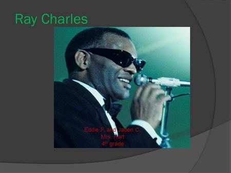 Ray Charles Eddie F. and Jaden C. Mrs. Hart 4 th grade.