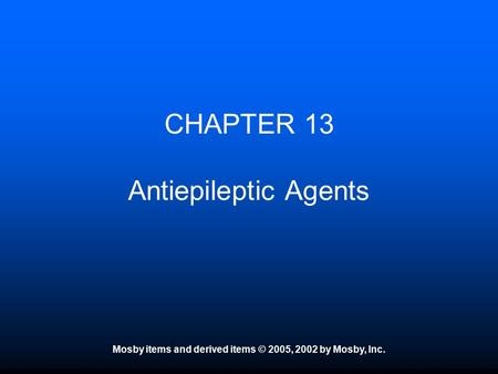 Mosby items and derived items © 2005, 2002 by Mosby, Inc. CHAPTER 13 Antiepileptic Agents.