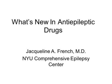 What's New In Antiepileptic Drugs Jacqueline A. French, M.D. NYU Comprehensive Epilepsy Center.