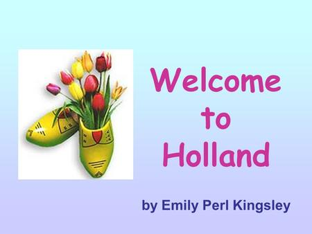 Welcome to Holland by Emily Perl Kingsley hi. I am often asked to describe the experience of raising a child with a disability …… hi.