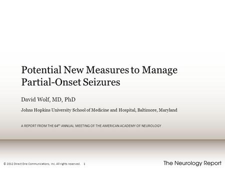 © 2012 Direct One Communications, Inc. All rights reserved. 1 Potential New Measures to Manage Partial-Onset Seizures David Wolf, MD, PhD Johns Hopkins.