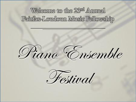 Piano Ensemble Festival. Welcome to the 23 rd Annual Fairfax-Loudoun Music Fellowship.