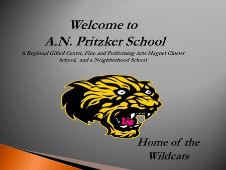 Welcome to A.N. Pritzker School A Regional Gifted Center, Fine and Performing Arts Magnet Cluster School, and a Neighborhood School Home of the Wildcats.