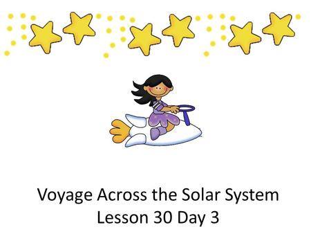 Voyage Across the Solar System Lesson 30 Day 3 Lesson 30 Day 1.