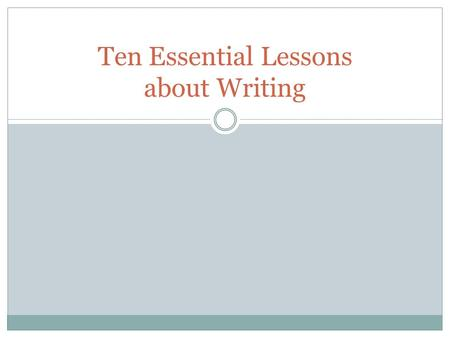 Ten Essential Lessons about Writing. 1. Writing is more than communication. It's a process of discovery and learning. Writing is really not a step-by-step.