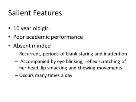 Salient Features 10 year old girl Poor academic performance Absent minded – Recurrent, periods of blank staring and inattention – Accompanied by eye blinking,