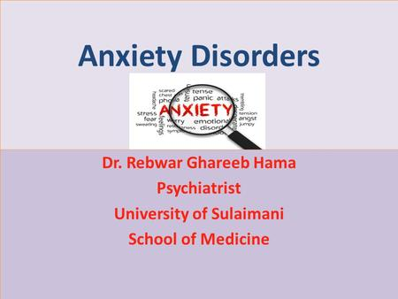 Anxiety Disorders Dr. Rebwar Ghareeb Hama Psychiatrist University of Sulaimani School of Medicine.