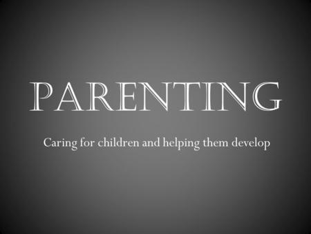 PARENTING Caring for children and helping them develop.