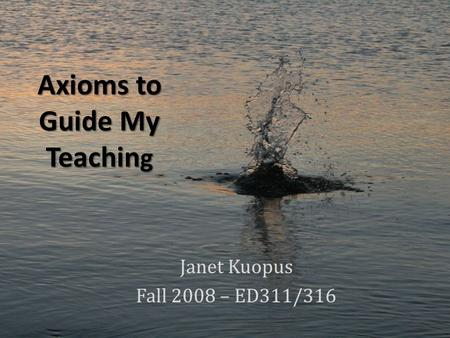 Axioms to Guide My Teachin g Janet Kuopus Fall 2008 – ED311/316.