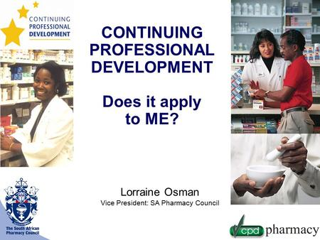 CONTINUING PROFESSIONAL DEVELOPMENT Does it apply to ME? Lorraine Osman Vice President: SA Pharmacy Council.