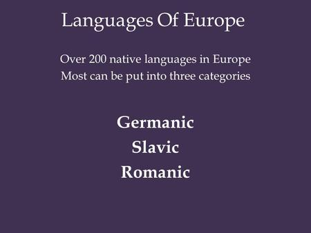 Languages Of Europe Over 200 native languages in Europe Most can be put into three categories Germanic Slavic Romanic.