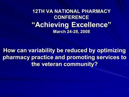 "12TH VA NATIONAL PHARMACY CONFERENCE ""Achieving Excellence"" March 24-28, 2008 How can variability be reduced by optimizing pharmacy practice and promoting."