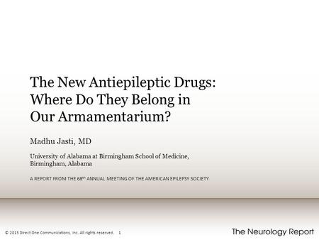© 2015 Direct One Communications, Inc. All rights reserved. 1 The New Antiepileptic Drugs: Where Do They Belong in Our Armamentarium? Madhu Jasti, MD University.