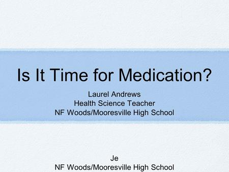 Is It Time for Medication? Laurel Andrews Health Science Teacher NF Woods/Mooresville High School Je NF Woods/Mooresville High School.